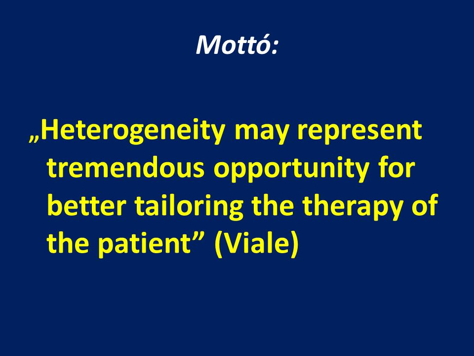 """Mottó: """" Heterogeneity may represent tremendous opportunity for better tailoring the therapy of the patient"""" (Viale)"""