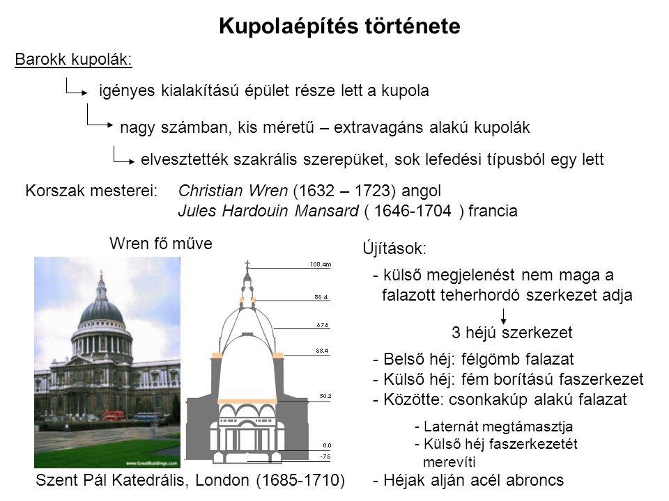 Kupolaépítés története Barokk kupolák: igényes kialakítású épület része lett a kupola nagy számban, kis méretű – extravagáns alakú kupolák elvesztették szakrális szerepüket, sok lefedési típusból egy lett Korszak mesterei:Christian Wren (1632 – 1723) angol Jules Hardouin Mansard ( 1646-1704 ) francia Szent Pál Katedrális, London (1685-1710) Wren fő műve Újítások: - külső megjelenést nem maga a falazott teherhordó szerkezet adja 3 héjú szerkezet - Belső héj: félgömb falazat - Külső héj: fém borítású faszerkezet - Közötte: csonkakúp alakú falazat - Laternát megtámasztja - Külső héj faszerkezetét merevíti - Héjak alján acél abroncs