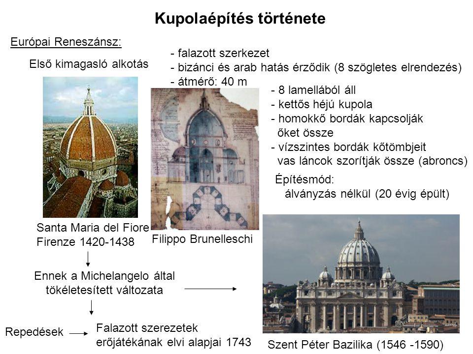 Kupolaépítés története Európai Reneszánsz: Santa Maria del Fiore Firenze 1420-1438 Első kimagasló alkotás - falazott szerkezet - bizánci és arab hatás érződik (8 szögletes elrendezés) - átmérő: 40 m Építésmód: álványzás nélkül (20 évig épült) - 8 lamellából áll - kettős héjú kupola - homokkő bordák kapcsolják őket össze - vízszintes bordák kőtömbjeit vas láncok szorítják össze (abroncs) Szent Péter Bazilika (1546 -1590) Ennek a Michelangelo által tökéletesített változata Repedések Falazott szerezetek erőjátékának elvi alapjai 1743 Filippo Brunelleschi