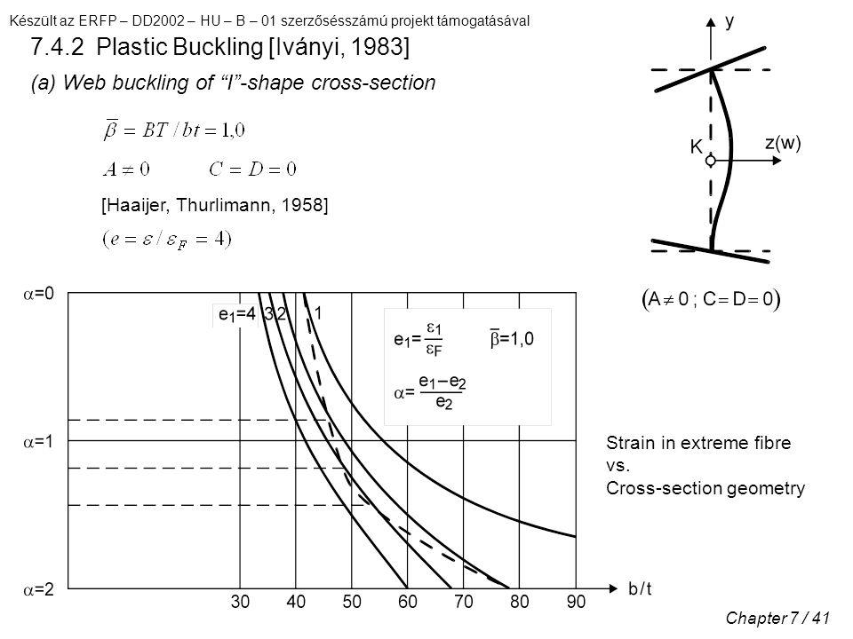 Készült az ERFP – DD2002 – HU – B – 01 szerzősésszámú projekt támogatásával Chapter 7 / 41 7.4.2 Plastic Buckling [Iványi, 1983] (a) Web buckling of I -shape cross-section [Haaijer, Thurlimann, 1958] Strain in extreme fibre vs.