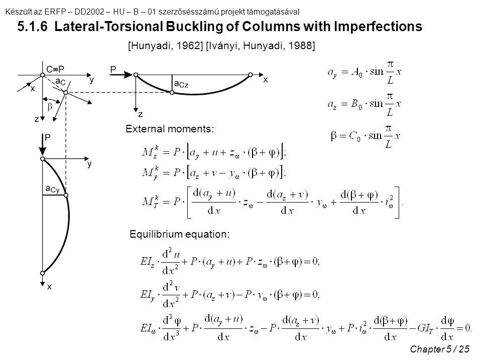 Készült az ERFP – DD2002 – HU – B – 01 szerzősésszámú projekt támogatásával Chapter 5 / 25 5.1.6 Lateral-Torsional Buckling of Columns with Imperfections External moments: Equilibrium equation: [Hunyadi, 1962] [Iványi, Hunyadi, 1988]