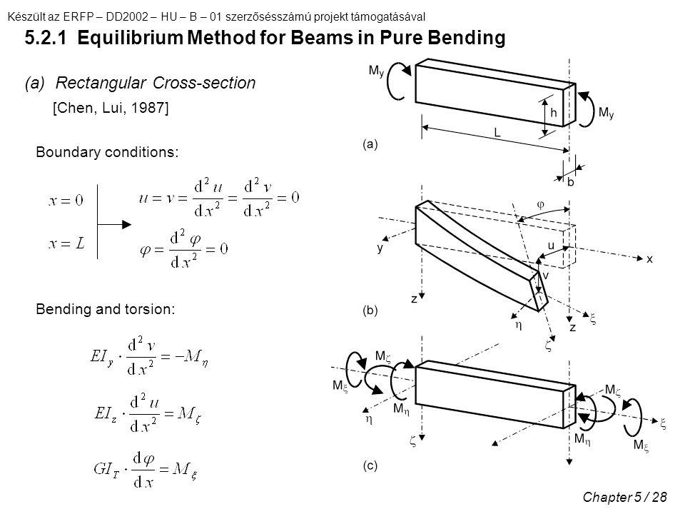 Készült az ERFP – DD2002 – HU – B – 01 szerzősésszámú projekt támogatásával Chapter 5 / 28 5.2.1 Equilibrium Method for Beams in Pure Bending (a) Rectangular Cross-section [Chen, Lui, 1987] Boundary conditions: Bending and torsion:
