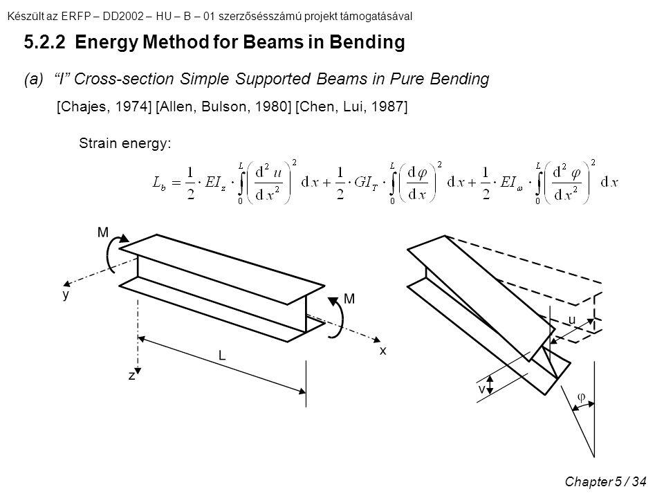 Készült az ERFP – DD2002 – HU – B – 01 szerzősésszámú projekt támogatásával Chapter 5 / 34 5.2.2 Energy Method for Beams in Bending (a) I Cross-section Simple Supported Beams in Pure Bending [Chajes, 1974] [Allen, Bulson, 1980] [Chen, Lui, 1987] Strain energy: