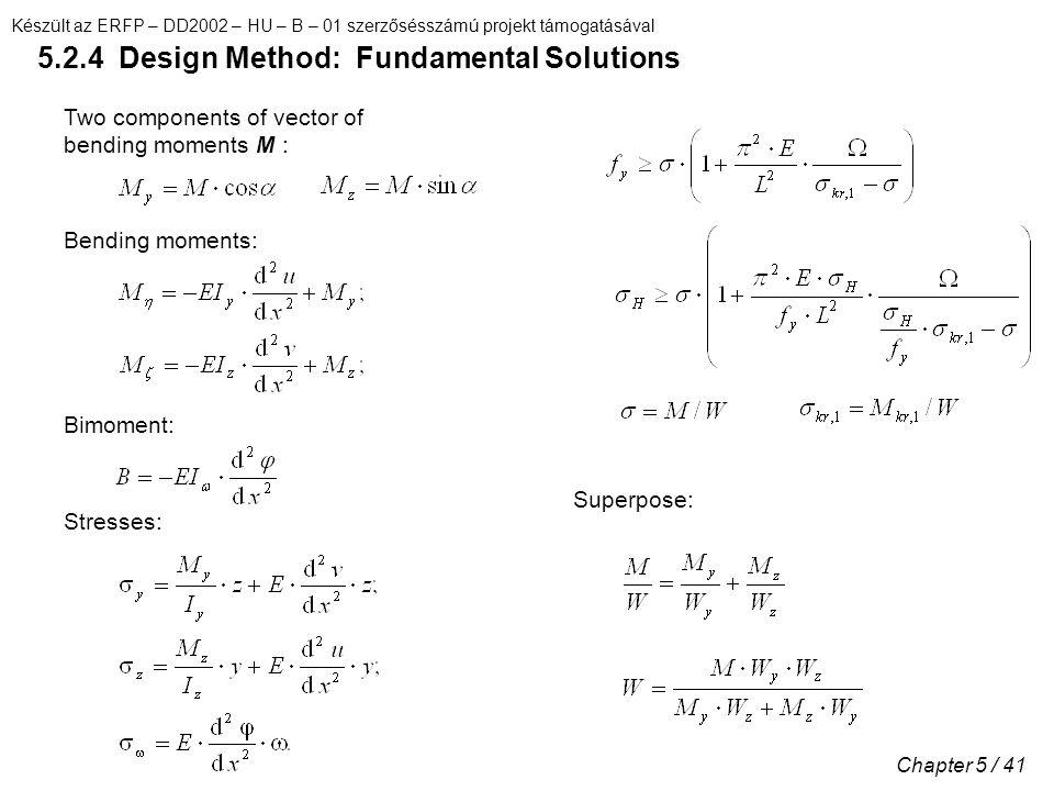Készült az ERFP – DD2002 – HU – B – 01 szerzősésszámú projekt támogatásával Chapter 5 / 41 5.2.4 Design Method: Fundamental Solutions Two components of vector of bending moments M : Bending moments: Bimoment: Superpose: Stresses: