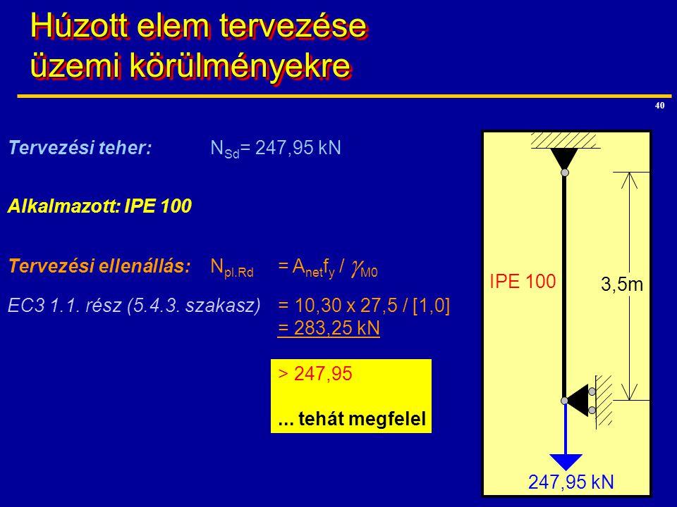 40 IPE 100 3,5m Tervezési teher: N Sd = 247,95 kN Tervezési ellenállás:N pl.Rd = A net f y /  M0 EC3 1.1. rész (5.4.3. szakasz)= 10,30 x 27,5 / [1,0]