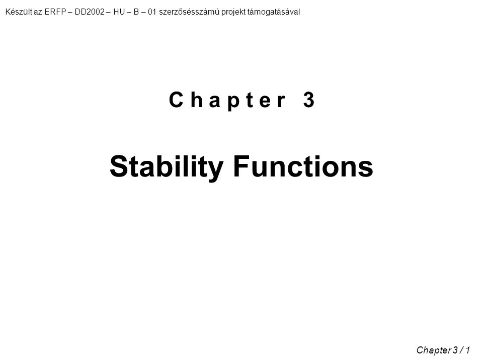 Készült az ERFP – DD2002 – HU – B – 01 szerzősésszámú projekt támogatásával Chapter 3 / 1 C h a p t e r 3 Stability Functions