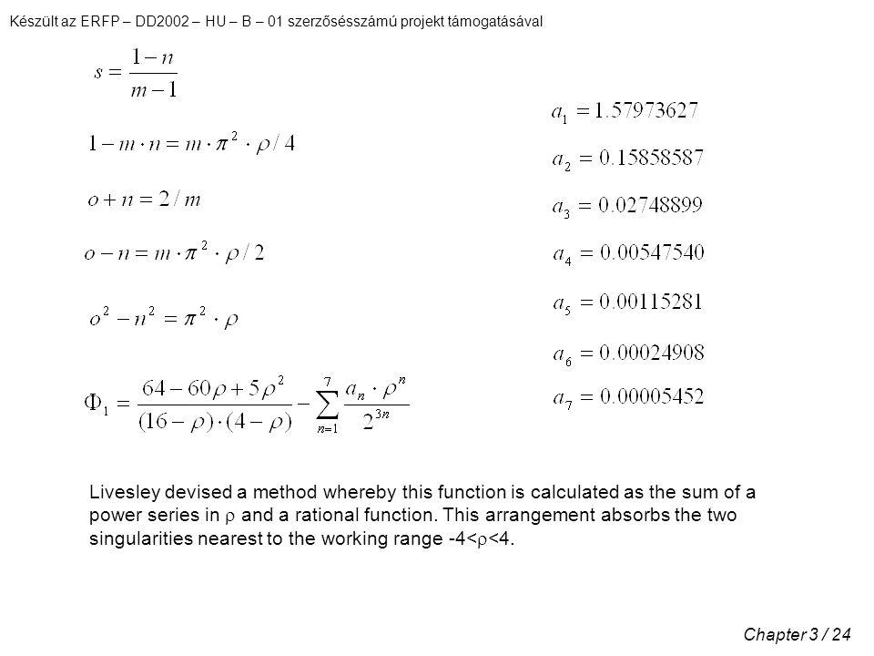 Készült az ERFP – DD2002 – HU – B – 01 szerzősésszámú projekt támogatásával Chapter 3 / 24 Livesley devised a method whereby this function is calculated as the sum of a power series in  and a rational function.