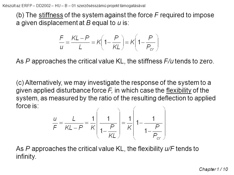 Készült az ERFP – DD2002 – HU – B – 01 szerzősésszámú projekt támogatásával Chapter 1 / 10 (b) The stiffness of the system against the force F required to impose a given displacement at B equal to u is: As P approaches the critical value KL, the stiffness F/u tends to zero.