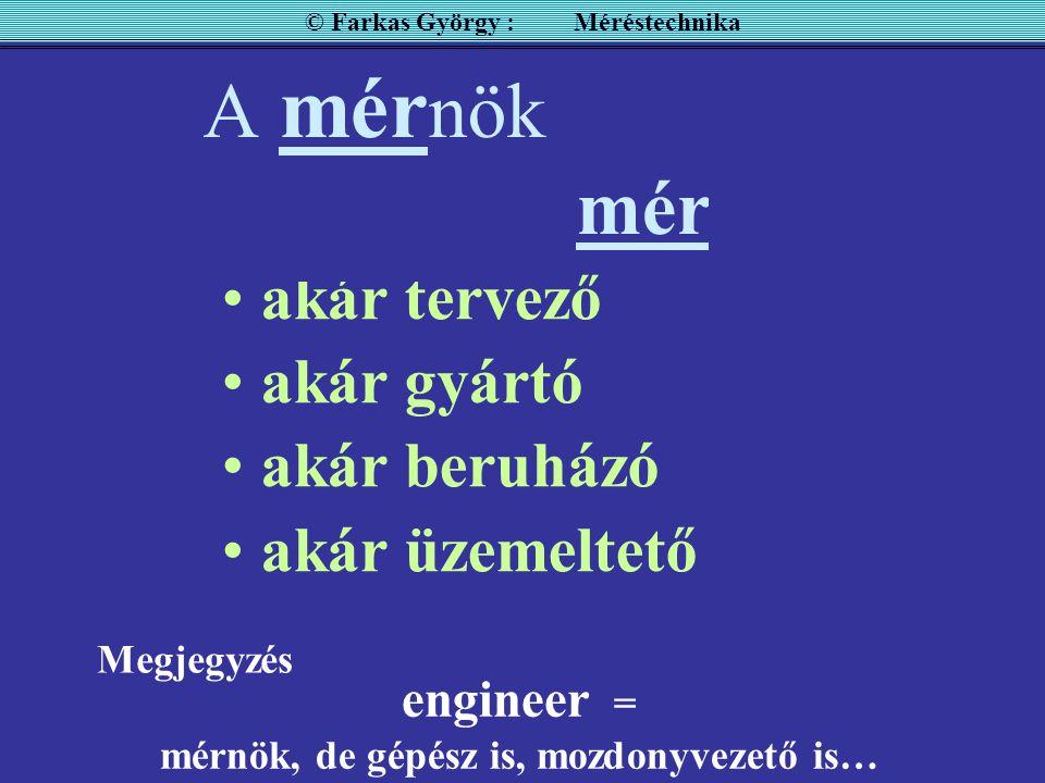 A mér nök alapvető feladata a mérés akár tervező akár gyártó akár beruházó akár üzemeltető © Farkas György : Méréstechnika engineer = mérnök, de gépész is, mozdonyvezető is… Megjegyzés