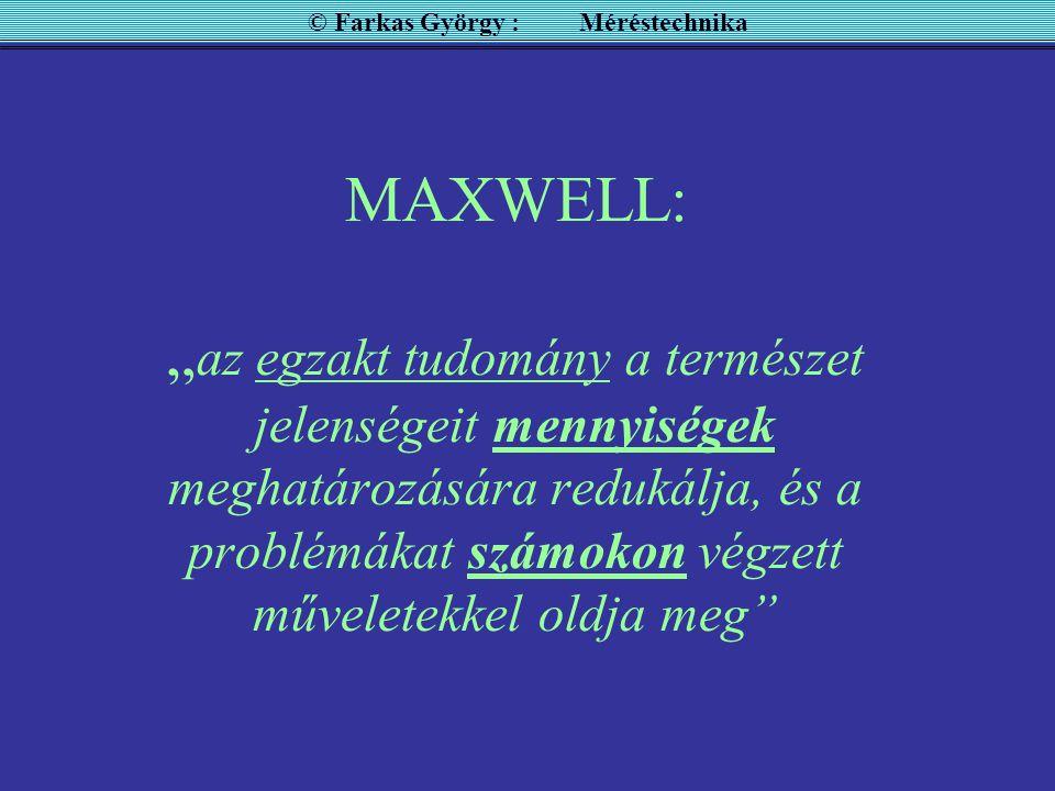 """MAXWELL: """" az egzakt tudomány a természet jelenségeit mennyiségek meghatározására redukálja, és a problémákat számokon végzett műveletekkel oldja meg © Farkas György : Méréstechnika"""