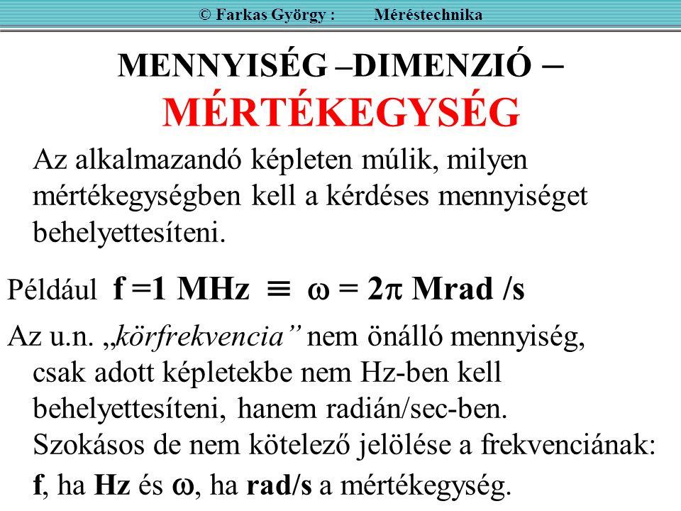A fizikai mennyiségnek van dimenziója és mértékegysége © Farkas György : Méréstechnika Például mennyiség: távolság dimenziója : hossz mértékegységei: [km],[yard],[fényév],[brit tengeri könyök] mennyiség: frekvencia dimenziója : 1/idő mértékegységei: [Hz], [rad/sec]