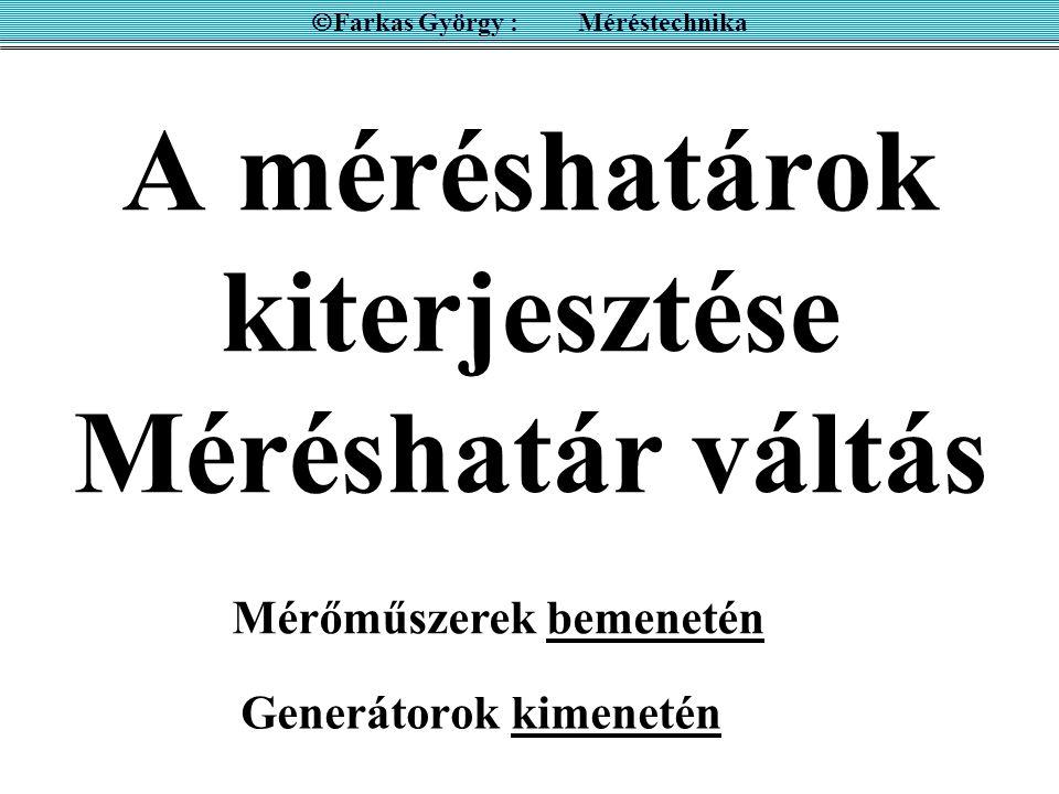 A méréshatárok kiterjesztése Méréshatár váltás Generátorok kimenetén  Farkas György : Méréstechnika Mérőműszerek bemenetén