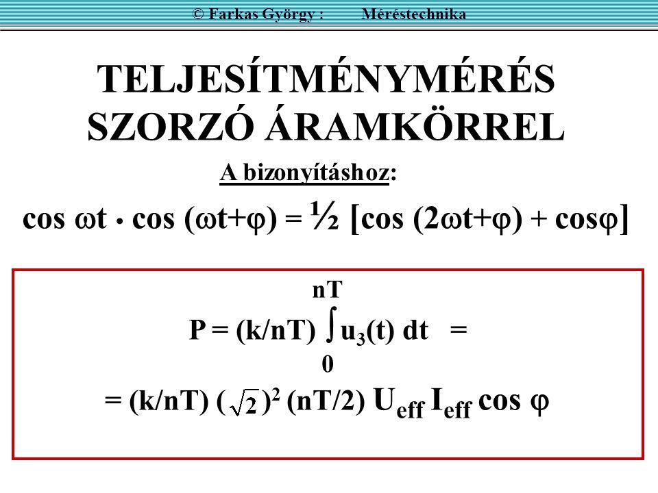 TELJESÍTMÉNYMÉRÉS SZORZÓ ÁRAMKÖRREL © Farkas György : Méréstechnika u 3 (t) = k u 1 (t) u 2 (t) Szinuszos esetben: u 1 (t) = k 1 u(t) u 2 (t) = k 2 i(t) u 3 (t) = k u(t) i(t) nT P = (k / nT)  u 3 (t) dt = k U eff I eff cos  0