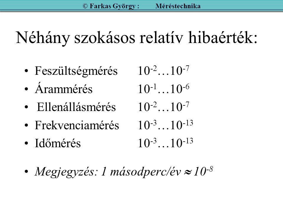 Néhány szokásos relatív hibaérték: Feszültségmérés10 -2 …10 -7 Árammérés10 -1 …10 -6 Ellenállásmérés10 -2 …10 -7 Frekvenciamérés10 -3 …10 -13 Időmérés10 -3 …10 -13 Megjegyzés: 1 másodperc/év  10 -8 © Farkas György : Méréstechnika