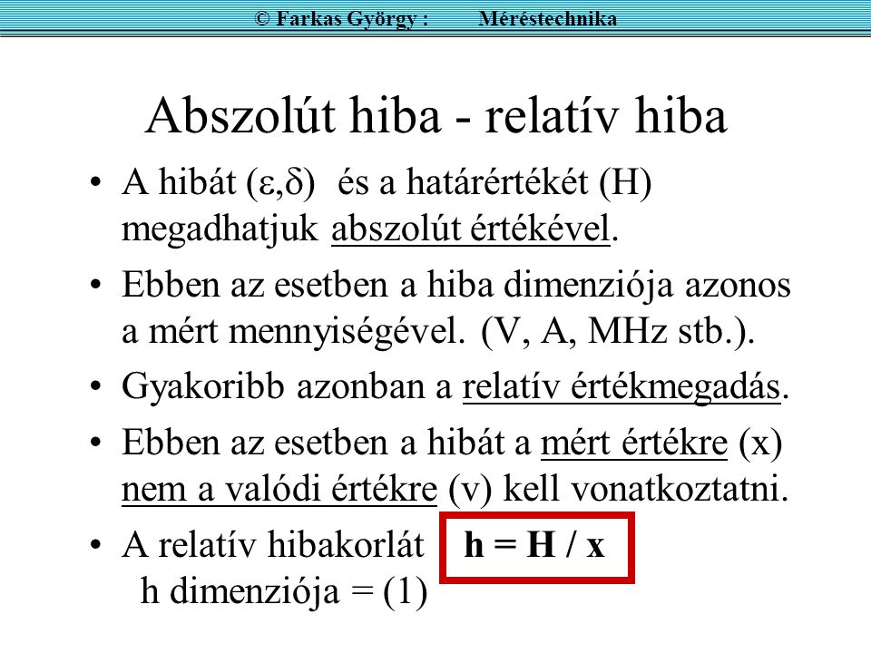 Abszolút hiba - relatív hiba A hibát ( ,  ) és a határértékét (H) megadhatjuk abszolút értékével.