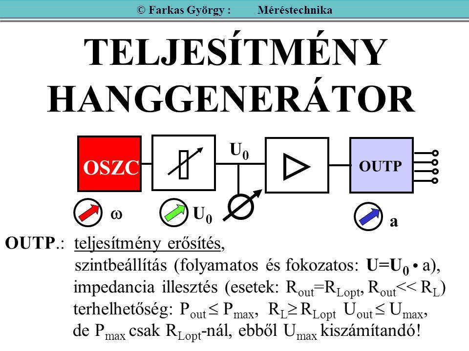 TELJESÍTMÉNY HANGGENERÁTOR OSZC OUTP © Farkas György : Méréstechnika OUTP.: teljesítmény erősítés, szintbeállítás (folyamatos és fokozatos: U=U 0 a), impedancia illesztés (esetek: R out =R Lopt, R out << R L ) terhelhetőség: P out  P max, R L  R Lopt U out  U max, de P max csak R Lopt -nál, ebből U max kiszámítandó.