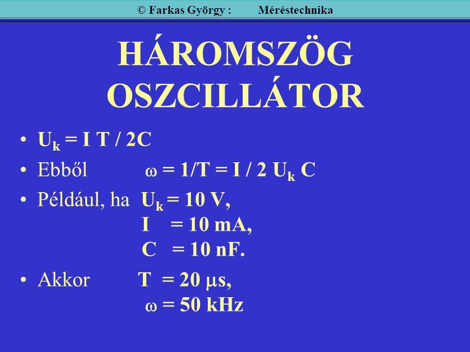HÁROMSZÖG OSZCILLÁTOR U k = I T / 2C Ebből  = 1/T = I / 2 U k C Például, ha U k = 10 V, I = 10 mA, C = 10 nF. Akkor T = 20  s,  = 50 kHz © Farkas G