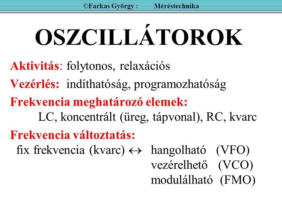 OSZCILLÁTOROK Aktivitás:folytonos, relaxációs Vezérlés:indíthatóság, programozhatóság Frekvencia meghatározó elemek: LC, koncentrált (üreg, tápvonal), RC, kvarc Frekvencia változtatás: fix frekvencia (kvarc)  hangolható (VFO) vezérelhető (VCO) modulálható (FMO) ©Farkas György : Méréstechnika