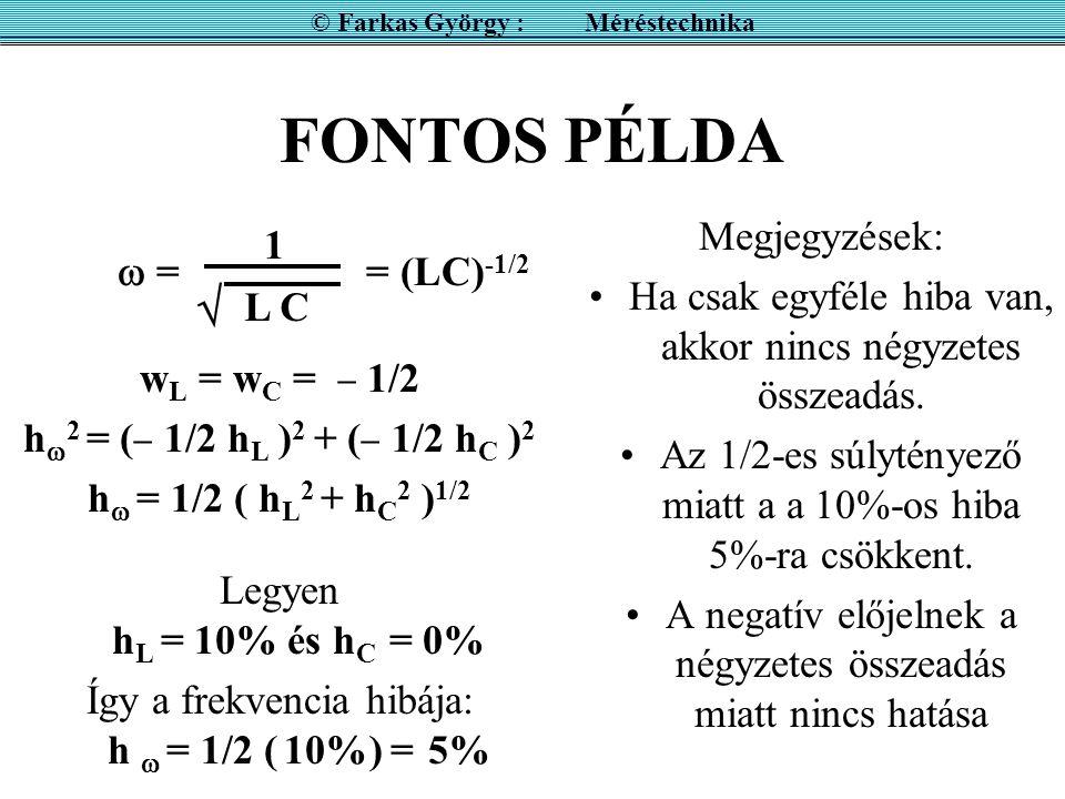FONTOS PÉLDA w L = w C =  1/2 h  2 = (  1/2 h L ) 2 + (  1/2 h C ) 2 h  = 1/2 ( h L 2 + h C 2 ) 1/2 Legyen h L = 10% és h C = 0% Így a frekvencia hibája: h  = 1/2 ( 10%) = 5% Megjegyzések: Ha csak egyféle hiba van, akkor nincs négyzetes összeadás.