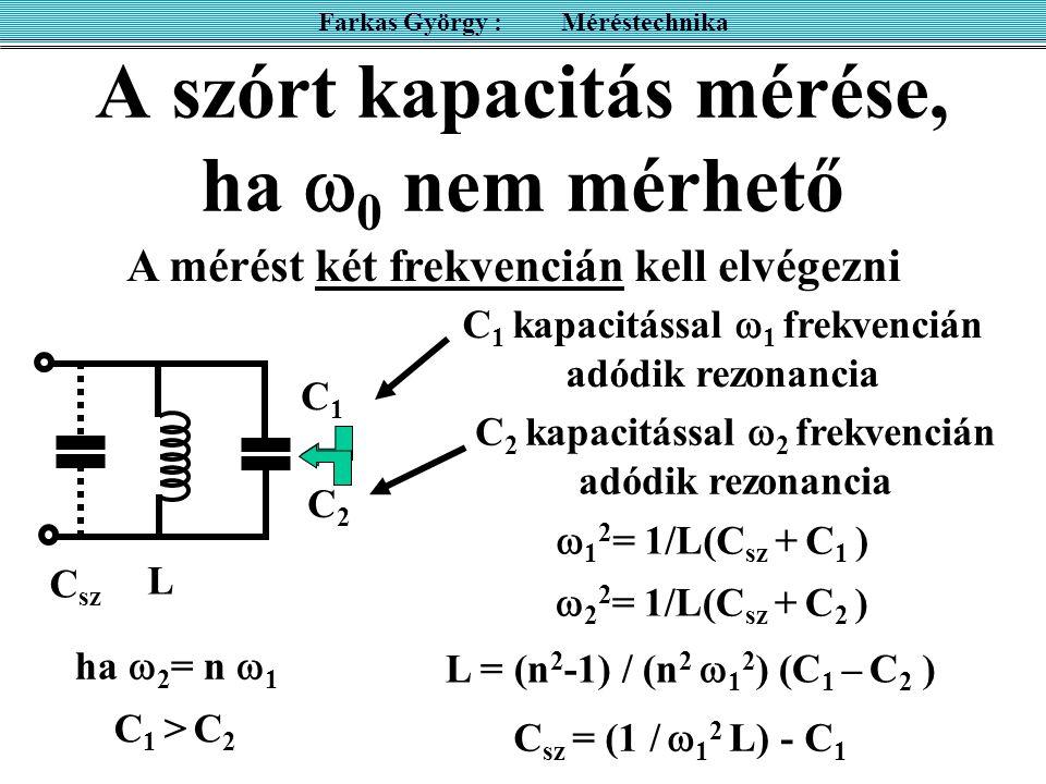 A szórt kapacitás mérése, ha  0 nem mérhető Farkas György : Méréstechnika C sz L A mérést két frekvencián kell elvégezni L = (n 2 -1) / (n 2  1 2 )