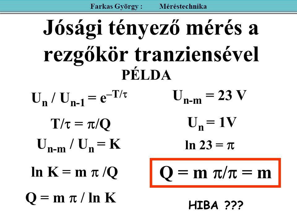 Jósági tényező mérés a rezgőkör tranziensével Farkas György : Méréstechnika U n / U n-1 = e –T/  T/  =  /Q U n-m / U n = K ln K = m  /Q Q = m  /