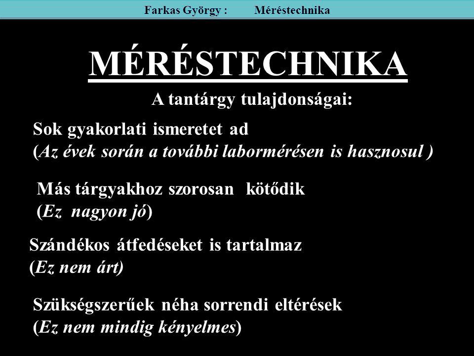 MÉRÉSTECHNIKA Farkas György : Méréstechnika A tantárgy tulajdonságai: Sok gyakorlati ismeretet ad (Az évek során a további labormérésen is hasznosul )