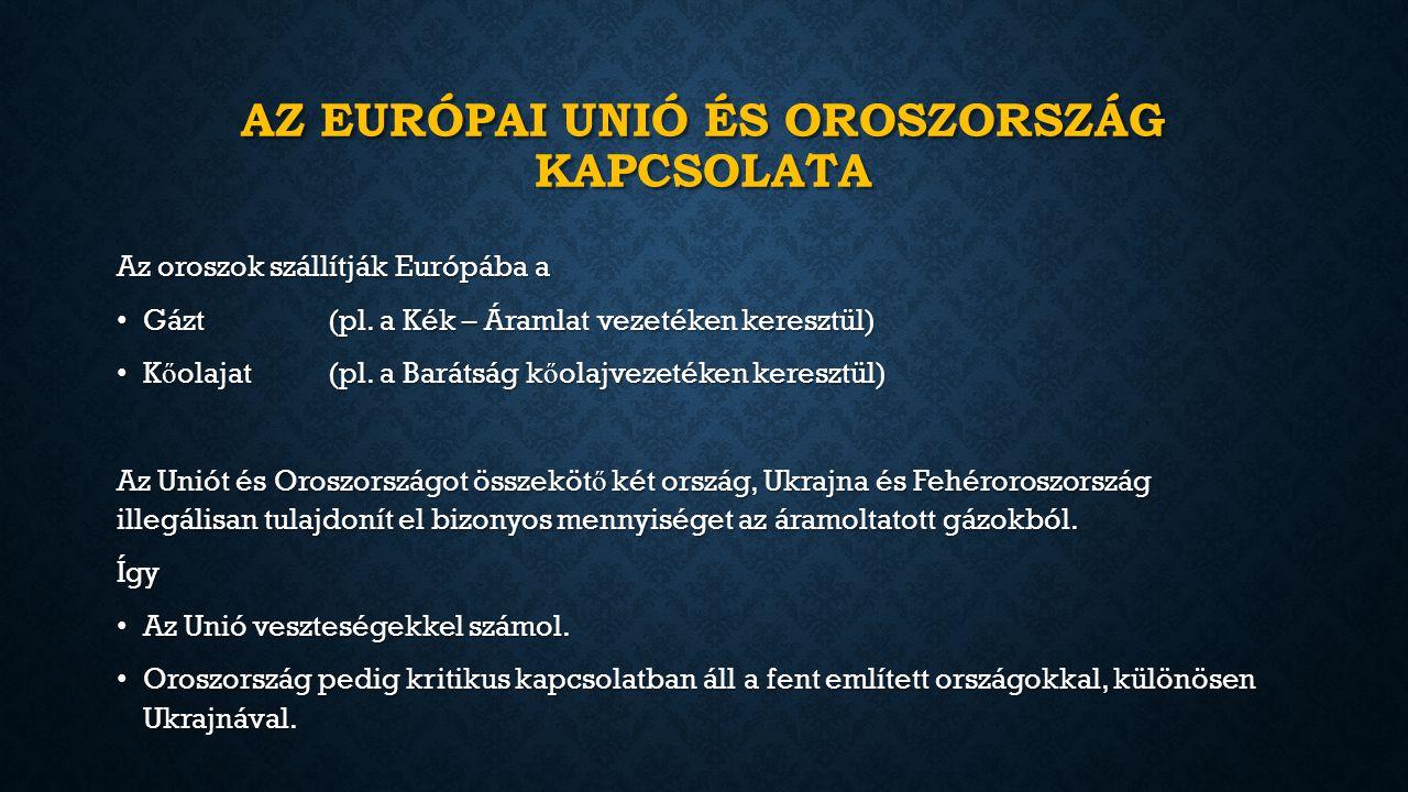 AZ EURÓPAI UNIÓ ÉS OROSZORSZÁG KAPCSOLATA Az oroszok szállítják Európába a Gázt(pl.