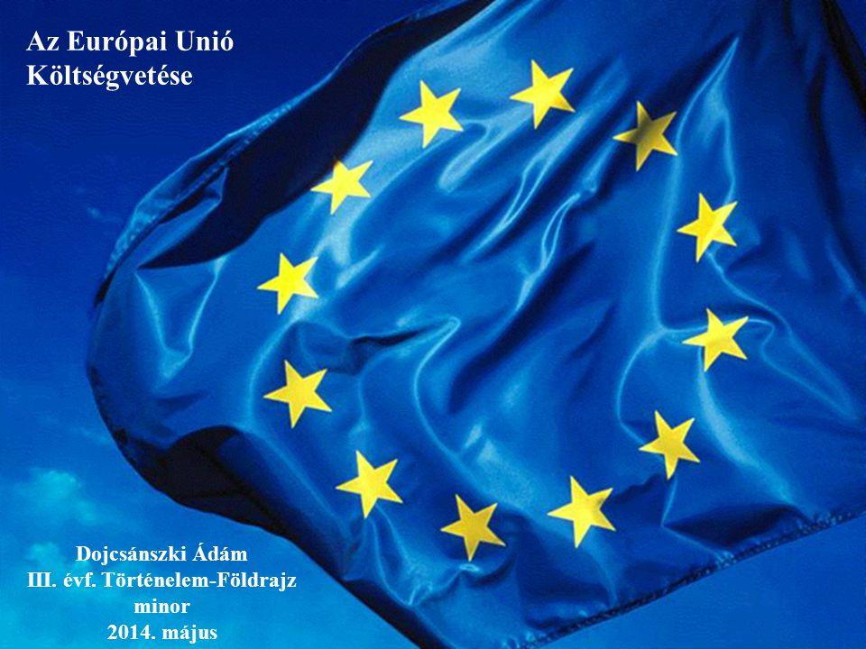 Dojcsánszki Ádám III. évf. Történelem-Földrajz minor 2014. május Az Európai Unió Költségvetése