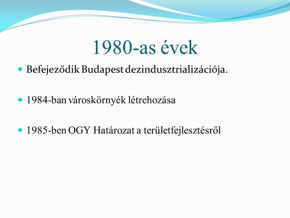 1980-as évek Befejeződik Budapest dezindusztrializációja. 1984-ban városkörnyék létrehozása 1985-ben OGY Határozat a területfejlesztésről