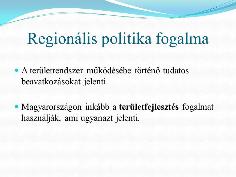 Regionális politika fogalma A területrendszer működésébe történő tudatos beavatkozásokat jelenti. Magyarországon inkább a területfejlesztés fogalmat h