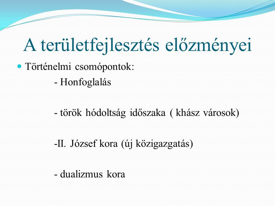 A területfejlesztés előzményei Történelmi csomópontok: - Honfoglalás - török hódoltság időszaka ( khász városok) -II. József kora (új közigazgatás) -