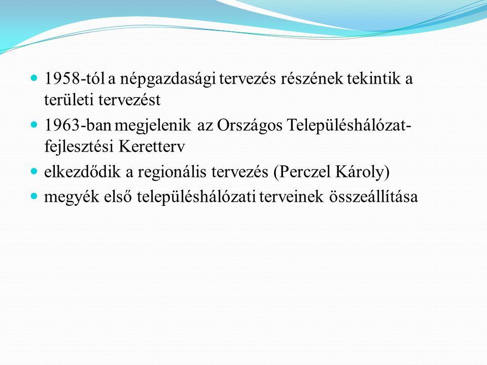 1958-tól a népgazdasági tervezés részének tekintik a területi tervezést 1963-ban megjelenik az Országos Településhálózat- fejlesztési Keretterv elkezdődik a regionális tervezés (Perczel Károly) megyék első településhálózati terveinek összeállítása