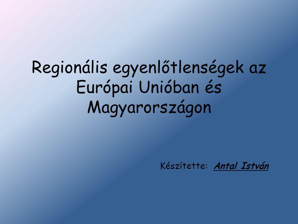 Regionális egyenlőtlenségek az Európai Unióban és Magyarországon Készítette: Antal István