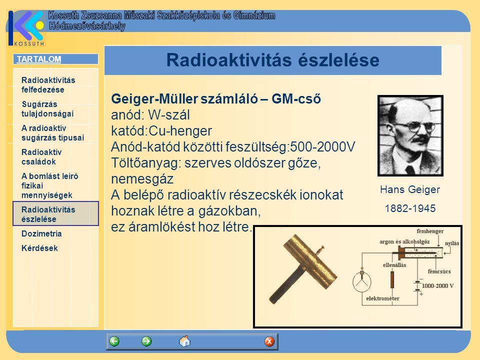 TARTALOM Radioaktivitás felfedezése Sugárzás tulajdonságai A radioaktív sugárzás típusai Radioaktív családok A bomlást leíró fizikai mennyiségek Radioaktivitás észlelése Dozimetria Kérdések Radioaktivitás észlelése Geiger-Müller számláló – GM-cső anód: W-szál katód:Cu-henger Anód-katód közötti feszültség:500-2000V Töltőanyag: szerves oldószer gőze, nemesgáz A belépő radioaktív részecskék ionokat hoznak létre a gázokban, ez áramlökést hoz létre.
