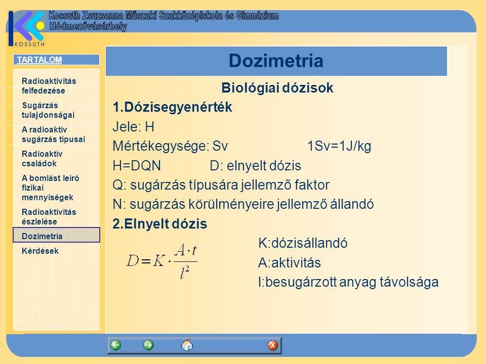 TARTALOM Radioaktivitás felfedezése Sugárzás tulajdonságai A radioaktív sugárzás típusai Radioaktív családok A bomlást leíró fizikai mennyiségek Radioaktivitás észlelése Dozimetria Kérdések Dozimetria Biológiai dózisok 1.Dózisegyenérték Jele: H Mértékegysége: Sv1Sv=1J/kg H=DQND: elnyelt dózis Q: sugárzás típusára jellemző faktor N: sugárzás körülményeire jellemző állandó 2.Elnyelt dózis K:dózisállandó A:aktivitás l:besugárzott anyag távolsága
