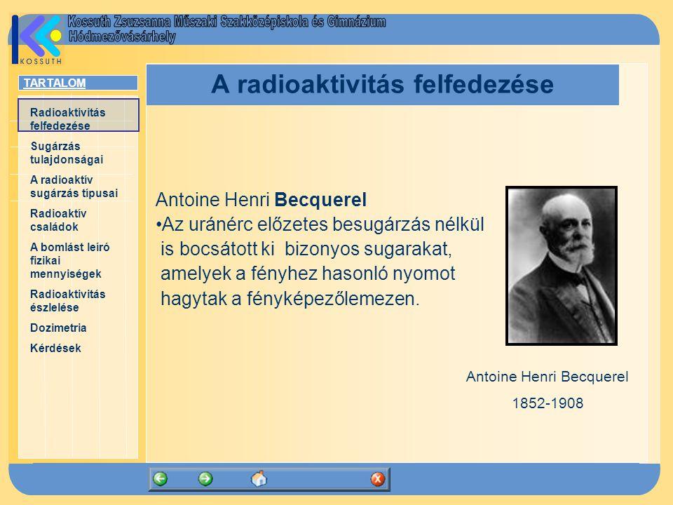 TARTALOM Radioaktivitás felfedezése Sugárzás tulajdonságai A radioaktív sugárzás típusai Radioaktív családok A bomlást leíró fizikai mennyiségek Radioaktivitás észlelése Dozimetria Kérdések A radioaktivitás felfedezése Antoine Henri Becquerel Az uránérc előzetes besugárzás nélkül is bocsátott ki bizonyos sugarakat, amelyek a fényhez hasonló nyomot hagytak a fényképezőlemezen.