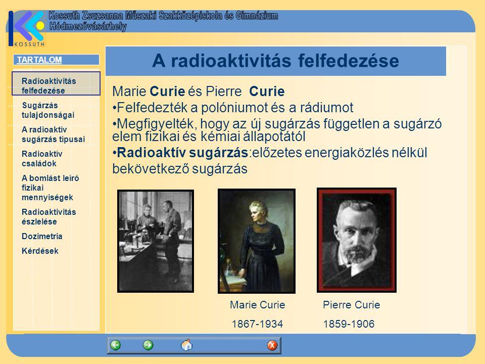 TARTALOM Radioaktivitás felfedezése Sugárzás tulajdonságai A radioaktív sugárzás típusai Radioaktív családok A bomlást leíró fizikai mennyiségek Radioaktivitás észlelése Dozimetria Kérdések A radioaktivitás felfedezése Marie Curie és Pierre Curie Felfedezték a polóniumot és a rádiumot Megfigyelték, hogy az új sugárzás független a sugárzó elem fizikai és kémiai állapotától Radioaktív sugárzás:előzetes energiaközlés nélkül bekövetkező sugárzás Marie Curie 1867-1934 Pierre Curie 1859-1906