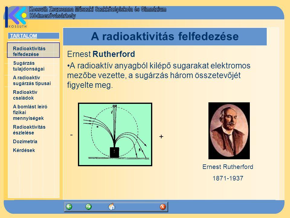 TARTALOM Radioaktivitás felfedezése Sugárzás tulajdonságai A radioaktív sugárzás típusai Radioaktív családok A bomlást leíró fizikai mennyiségek Radioaktivitás észlelése Dozimetria Kérdések A radioaktivitás felfedezése Ernest Rutherford A radioaktív anyagból kilépő sugarakat elektromos mezőbe vezette, a sugárzás három összetevőjét figyelte meg.