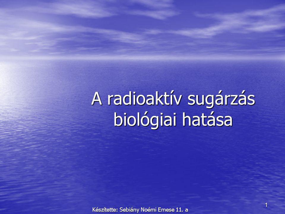 1 A radioaktív sugárzás biológiai hatása Készítette: Sebiány Noémi Emese 11. a