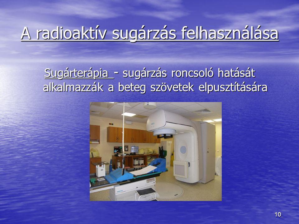 10 A radioaktív sugárzás felhasználása Sugárterápia - sugárzás roncsoló hatását alkalmazzák a beteg szövetek elpusztítására