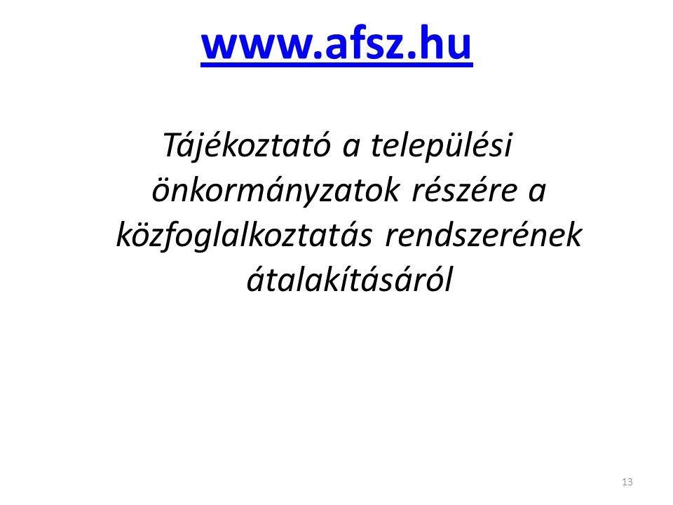 www.afsz.hu Tájékoztató a települési önkormányzatok részére a közfoglalkoztatás rendszerének átalakításáról 13