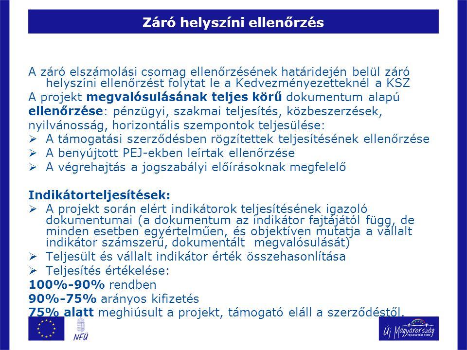 Záró helyszíni ellenőrzés A záró elszámolási csomag ellenőrzésének határidején belül záró helyszíni ellenőrzést folytat le a Kedvezményezetteknél a KSZ A projekt megvalósulásának teljes körű dokumentum alapú ellenőrzése: pénzügyi, szakmai teljesítés, közbeszerzések, nyilvánosság, horizontális szempontok teljesülése:  A támogatási szerződésben rögzítettek teljesítésének ellenőrzése  A benyújtott PEJ-ekben leírtak ellenőrzése  A végrehajtás a jogszabályi előírásoknak megfelelő Indikátorteljesítések:  A projekt során elért indikátorok teljesítésének igazoló dokumentumai (a dokumentum az indikátor fajtájától függ, de minden esetben egyértelműen, és objektíven mutatja a vállalt indikátor számszerű, dokumentált megvalósulását)  Teljesült és vállalt indikátor érték összehasonlítása  Teljesítés értékelése: 100%-90% rendben 90%-75% arányos kifizetés 75% alatt meghiúsult a projekt, támogató eláll a szerződéstől.