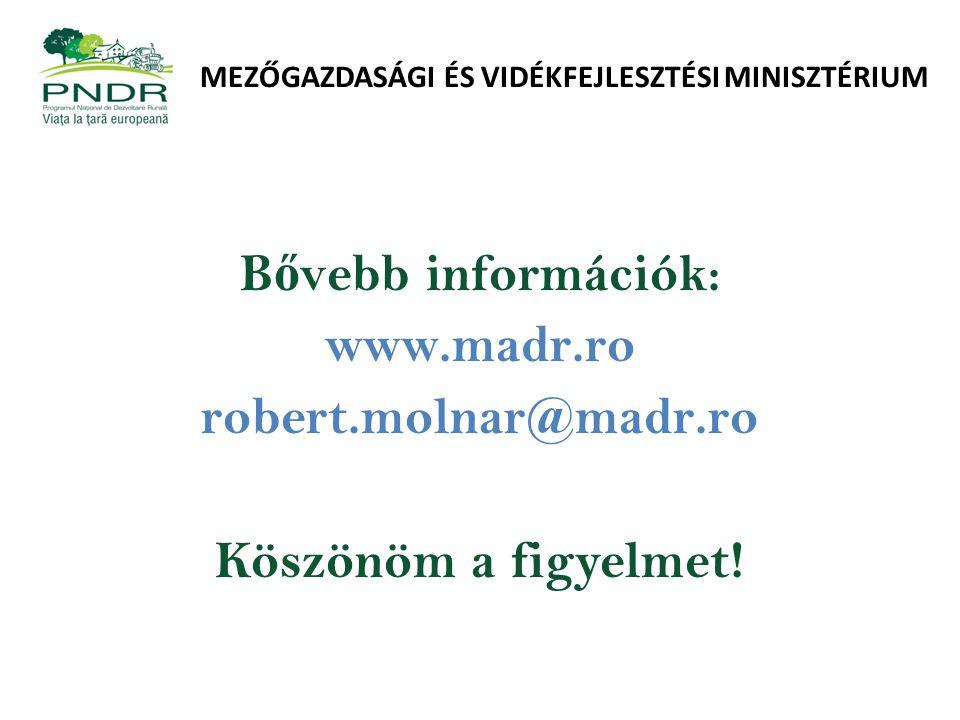 MEZŐGAZDASÁGI ÉS VIDÉKFEJLESZTÉSI MINISZTÉRIUM B ő vebb információk: www.madr.ro robert.molnar@madr.ro Köszönöm a figyelmet!