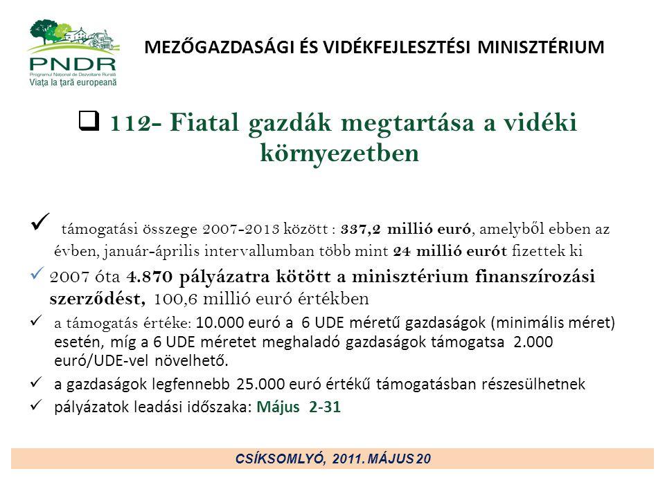 MEZŐGAZDASÁGI ÉS VIDÉKFEJLESZTÉSI MINISZTÉRIUM  112- Fiatal gazdák megtartása a vidéki környezetben támogatási összege 2007-2013 között : 337,2 millió euró, amelyb ő l ebben az évben, január-április intervallumban több mint 24 millió eurót fizettek ki 2007 óta 4.870 pályázatra kötött a minisztérium finanszírozási szerz ő dést, 100,6 millió euró értékben a támogatás értéke: 10.000 euró a 6 UDE méretű gazdaságok (minimális méret) esetén, míg a 6 UDE méretet meghaladó gazdaságok támogatsa 2.000 euró/UDE-vel növelhető.