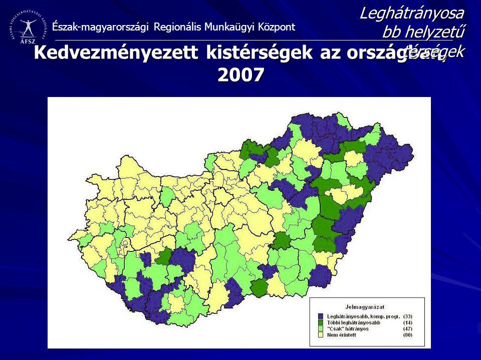 Észak-magyarországi Regionális Munkaügyi Központ Kedvezményezett kistérségek az országban, 2007 Leghátrányosa bb helyzetű térségek