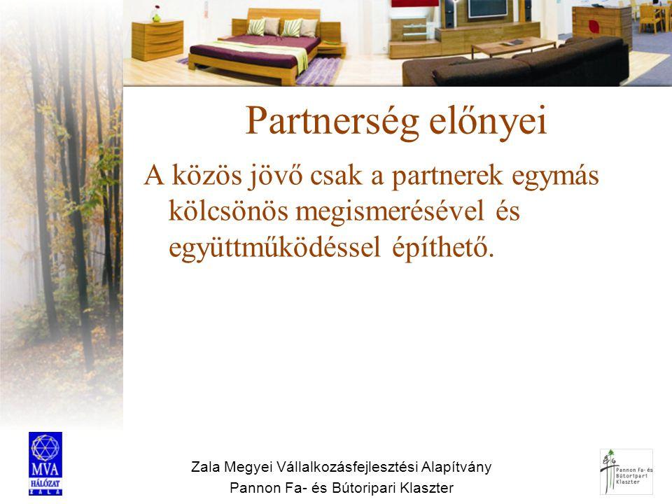 Zala Megyei Vállalkozásfejlesztési Alapítvány Pannon Fa- és Bútoripari Klaszter Partnerség előnyei A közös jövő csak a partnerek egymás kölcsönös megi