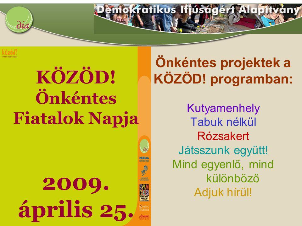 KÖZÖD! Önkéntes Fiatalok Napja 2009. április 25. Önkéntes projektek a KÖZÖD! programban: Kutyamenhely Tabuk nélkül Rózsakert Játsszunk együtt! Mind eg