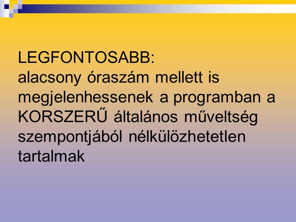 LEGFONTOSABB: alacsony óraszám mellett is megjelenhessenek a programban a KORSZERŰ általános műveltség szempontjából nélkülözhetetlen tartalmak