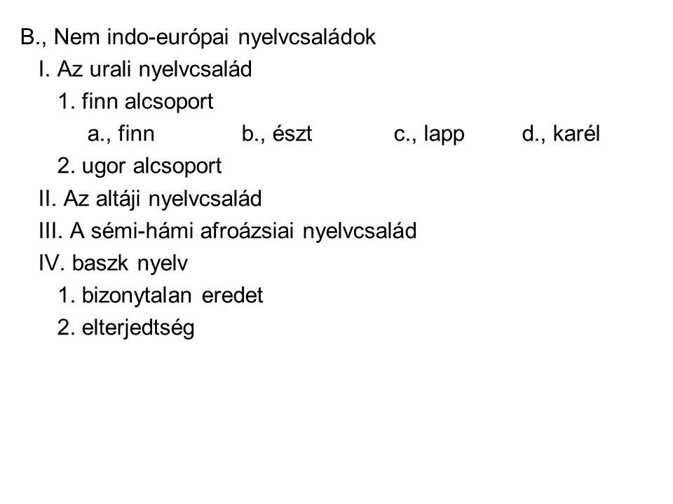 B., Nem indo-európai nyelvcsaládok I. Az urali nyelvcsalád 1. finn alcsoport a., finn b., észt c., lapp d., karél 2. ugor alcsoport II. Az altáji nyel
