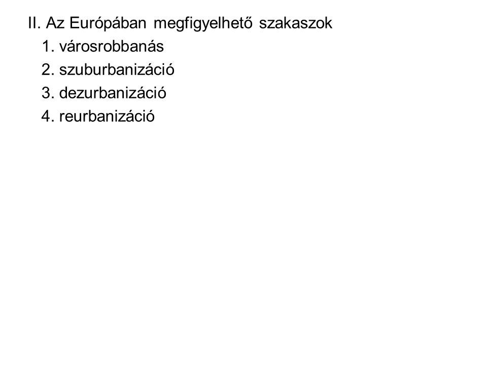 II. Az Európában megfigyelhető szakaszok 1. városrobbanás 2. szuburbanizáció 3. dezurbanizáció 4. reurbanizáció